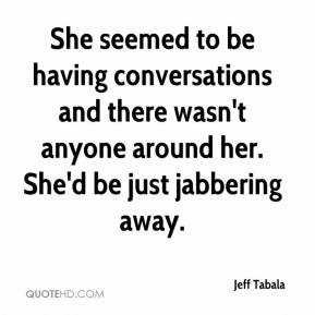 jeff-tabala-quote-she-seemed-to-be-having-conversations