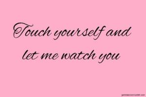 потрогай себя и дай мне посмотреть