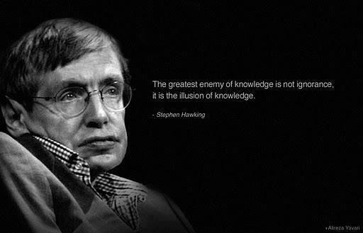 The greatest enemy of knowledge is not ignorance it is the illusion of knowledge