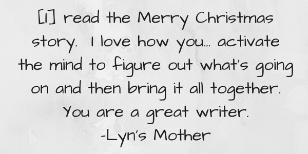 Read the Merry Christmas story. I love how you make activate the mind to figure out whats going on and then bring it all together. You are a great wr…
