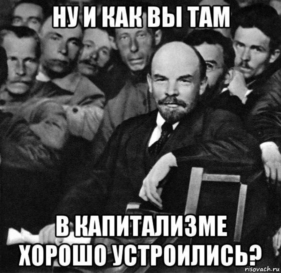 Ленин Ну и как вы там в капитализме хорошо устроились.jpg