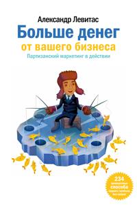 Обложка книги Александра Левитаса 'Больше денег от Вашего бизнеса. Партизанский маркетинг в действии'