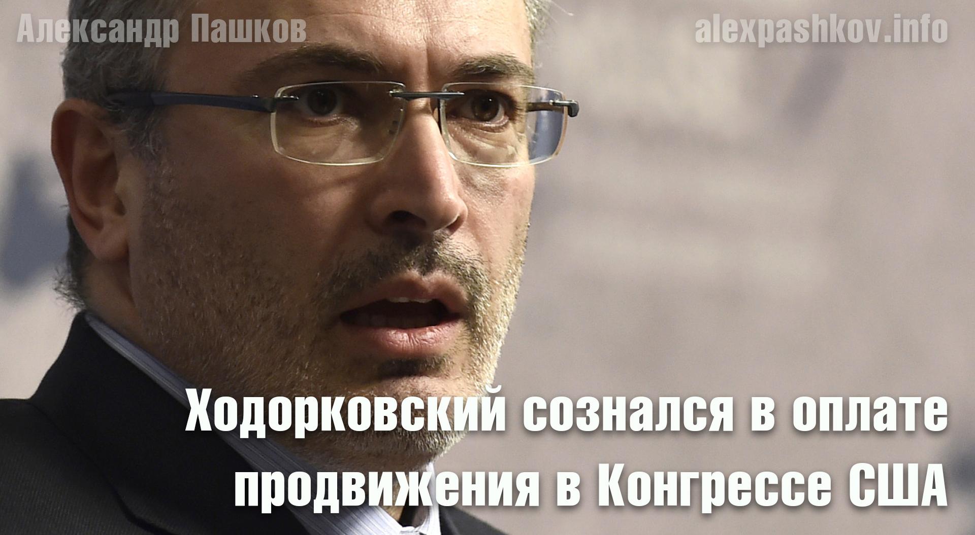 Ходорковский сознался в оплате продвижения в Конгрессе США антироссийского «Акта Магнитского»