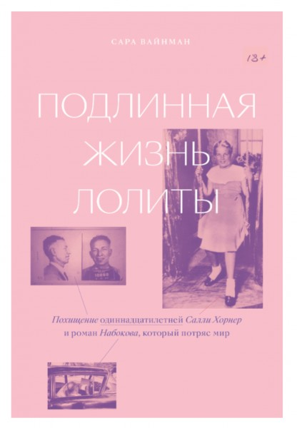 «Подлинная жизнь Лолиты. Похищение одиннадцатилетней Салли Хорнер и роман Набокова, который потряс мир» Сара Вайнман