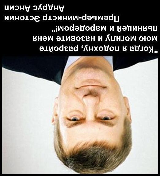 Когда я подохну, разройте мою могилу и назовите меня пьяницей и мародёром. -- Премьер-министр Эстонии Андрус Ансип