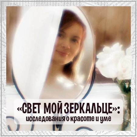 «Свет мой зеркальце»: что говорят исследования о красоте и уме