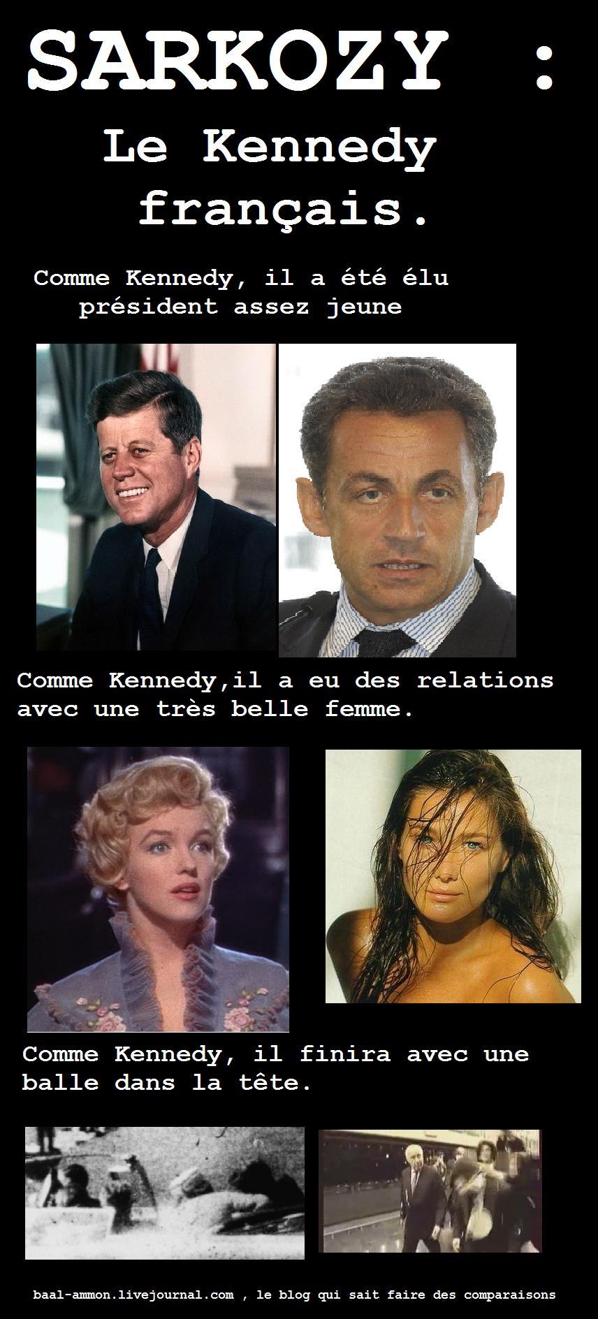 Sarkozy : Le Kennedy Français. Comme Kenney, il a été élu assez jeune. Comme Kennedy, il a eu des relations avec une très belle femme. Comme Kenney, il finira avec une balle dans la tête.
