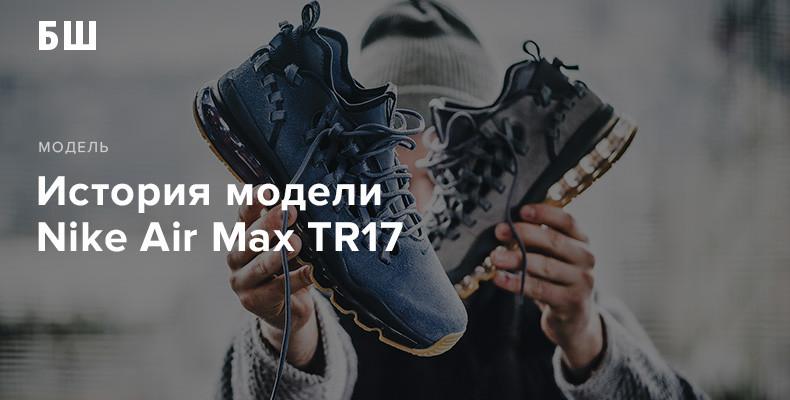 История создания модели кроссовок Nike Air Max TR17