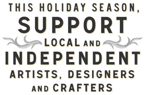 Support local artists, crafters & designers this holiday season! ^_^
