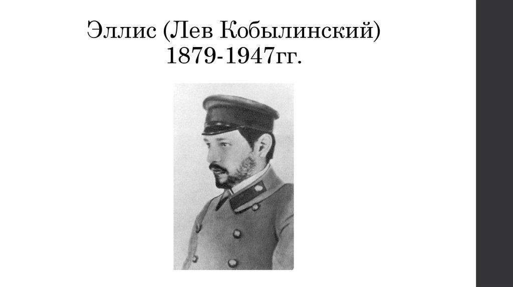 Эллис, настоящее имя Лев Львович Кобылинский (2 августа 1879, Москва — 17 ноября 1947, Локарно) — поэт, переводчик, теоретик символизма, христианский философ, историк литературы.