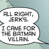 Dialogue bubble: 'All right, jerks. I came for the Batman villain.'
