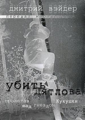 Обложка книги Вэйдер Д. Перевал мертвецов: Убить Дятлова (пролетая над гнездом Кукушки), 2019.