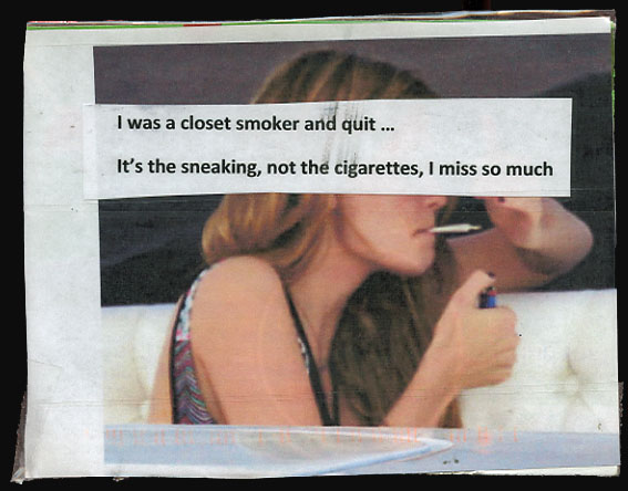 I was a closet smoker and quit...It's the sneaking, not the cigarettes, that I miss so much.