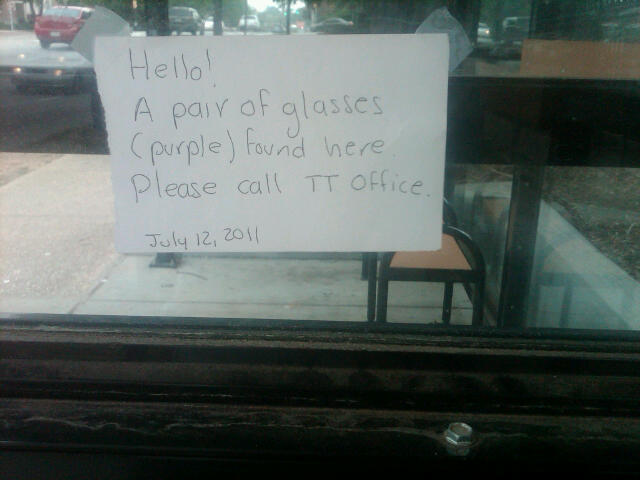 Hello! A pair of glasses (purple) found here. Please call TT office. July 12, 2011
