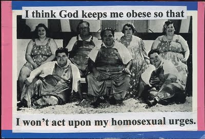 I think God keeps me obese so that I won't act upon my homosexual urges.