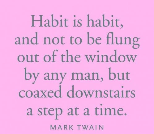 Habit is habit, and not to be flung out of the window by any man, but coaxed downstairs a step at a time. -Mark Twain-