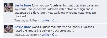 John, you won't believe this, but that chair came from my house! We put it on the sidewalk with a 'take me' sign on and it disappeared 3 days later. Now we know where its next home is!! Hilarious, and then, World's ugliest chair that we bought in 1998 and I hated the minute the delivery truck unloaded it.