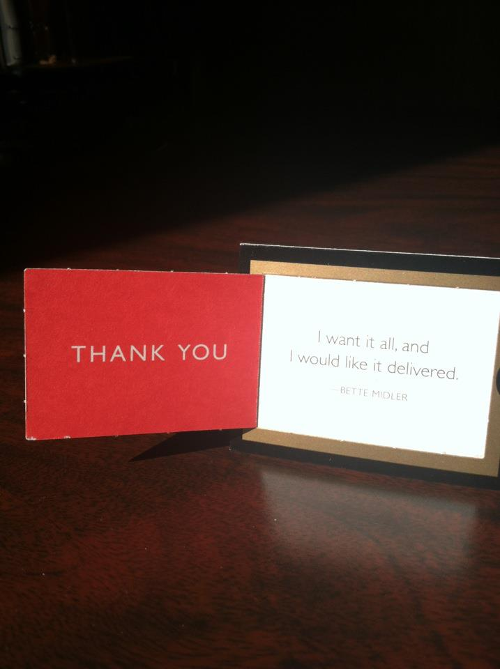 A thank you card with this quote in it: 'I want it all, and I would like it delivered.' Bette Midler