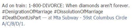 Ad on train: 1-800-DIVORCE: When diamonds aren't forever. #DenigrationOfMarriage #DissolutionOfMarriage #DeathDontUsPart