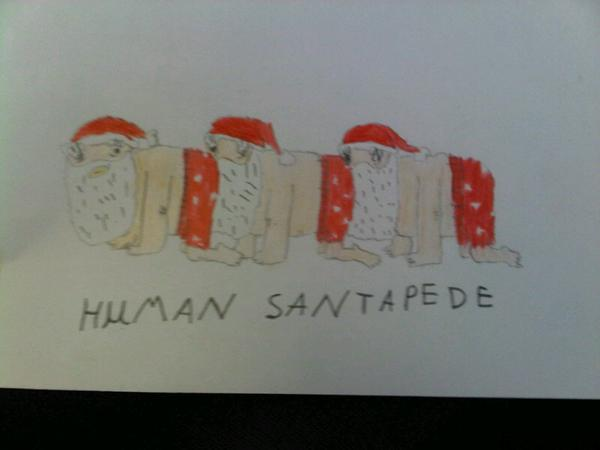 HUMAN SANTAPEDE ...This was drawn by a 9-year-old. Whose teacher decided to send it to us. I am speechless.