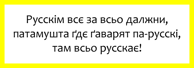 Русскім всє за всьо далжни, патамушта ґдє ґаварят па-русскі, там всьо русскає!