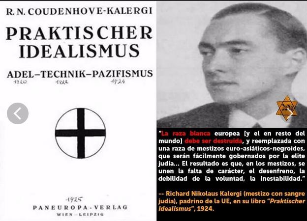Будущий мужчина будет дворняжкой. Что касается Пан-Европы, я хотел бы видеть евразийско-негроидную смесь с большим разнообразием типов личности…Евреи должны занять лидирующие позиции, поскольку Провидение дало Европе духовно превосходящую расу дворянства, называемую евреями. граф Куденхове-Калерги (Практический идеализм, 1925)