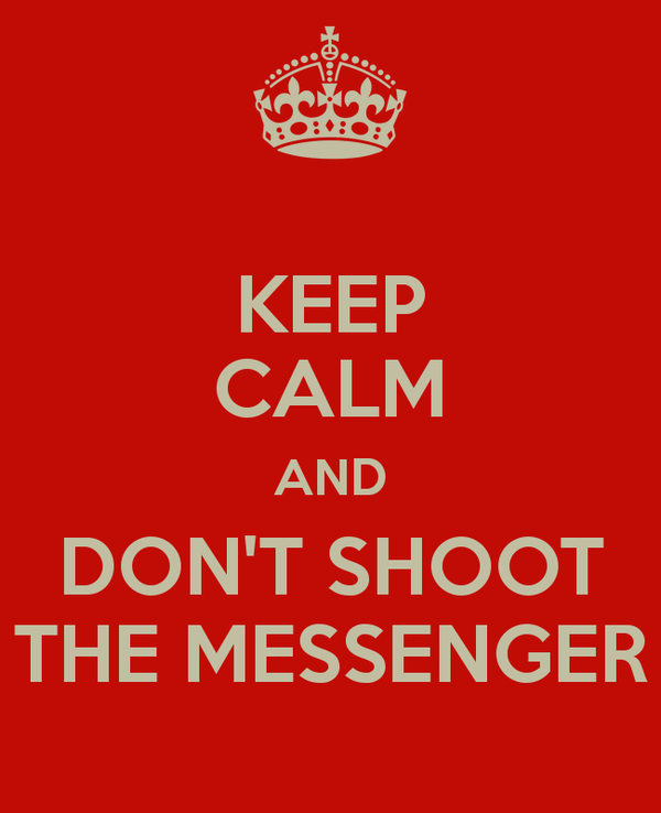keep-calm-and-don-t-shoot-the-messenger.jpg