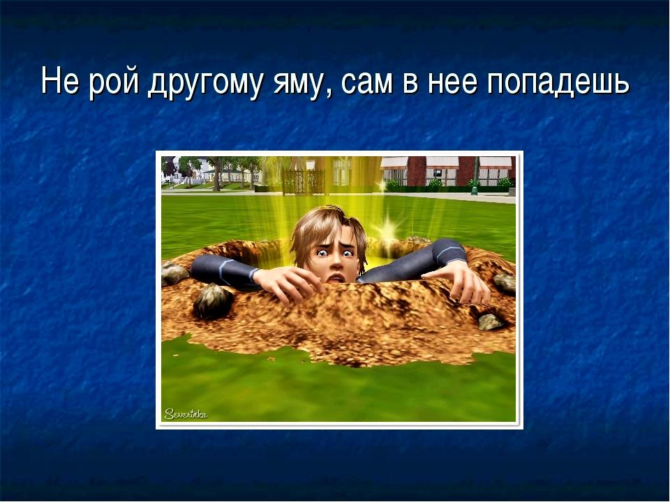 Не рой яму дгугому а то сам в нее попадешь