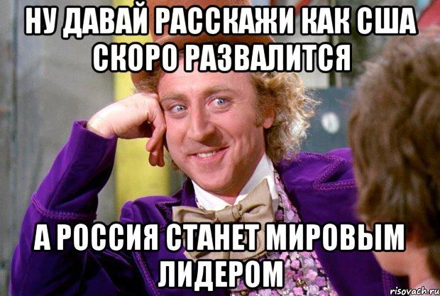 Ну, давай расскажи как США скоро развалится, а Россия станет мировым лидером