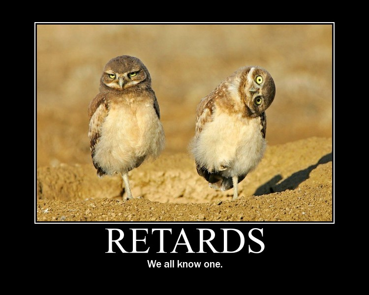 Retards, We all know one!