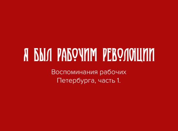 Я был рабочим Революции. Воспоминания рабочих Петербурга, часть 1.