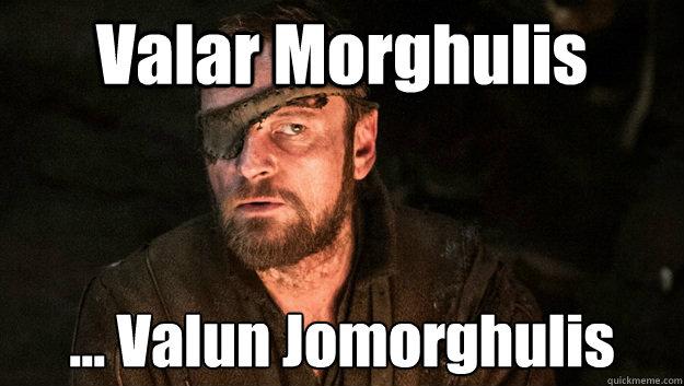 Valar Morghulis... Valun Jomorghulis
