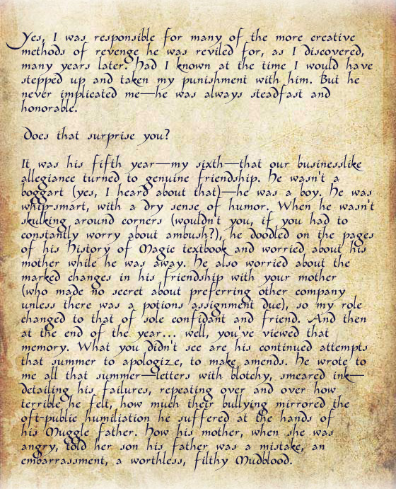 The letter continues: He also worried about the marked changes in his friendship with YOUR mother (who made no secret about preferring other company unless there was a potions assignment due), so my role changed to that of sole confidant and friend. And then at the end of the year… well, you've viewed that memory. What you DIDN'T see are his continued attempts that summer to apologize, to make amends. He wrote to me all that summer—letters with blotchy, smeared ink—detailing his failures, repeating over and over how terrible he felt, how much their bullying mirrored the oft-public humiliation he suffered at the hands of his MUGGLE father. How his mother, when she was angry, told her son his father was a mistake, an embarrassment, a worthless, filthy MUDBLOOD.