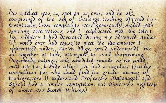 His intellect was as spot-on as ever, and he oft complained of the lack of challenge teaching offered him. Eventually those complaints were generously shaded with amusing observations, and I reciprocated with the talent for mimicry I had developed during my advanced studies (if you'd ever had cause to meet the Runemaster I apprenticed under, Alrich Bälge, you'd understand). We sat together at table, attempted to avoid chaperoning Hogsmeade outings, and scheduled rounds so we could meet up for brandy after—we had a regular, friendly competition for who could find the greater number of transgressors (I understand Professors McGonagall and Sprout had a similar competition, but Minerva's nightcap of choice was Scotch Whisky.)
