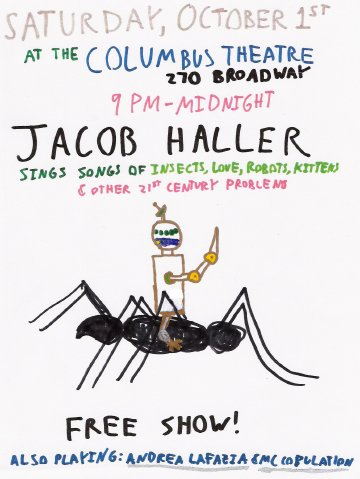 Saturday, October 1st at the Columbus Theatre, 270 Broadway, 9 pm to Midnight, Jacob Haller sings songs of insects, love, robots, kittens, & other 21st century problems.  FREE SHOW!  Also playing: Andrea Lafazia & MC Copulation
