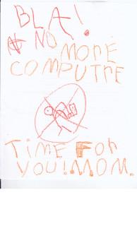 BLA!  NO MORE COMPUTRE TIME FOR YOU! MOM.
