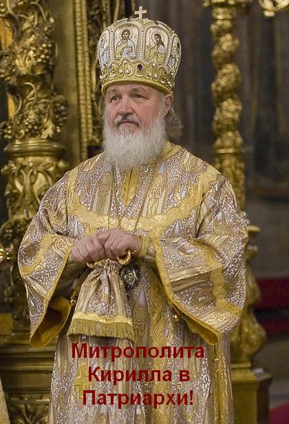 Митрополита Кирилла в Патриархи!