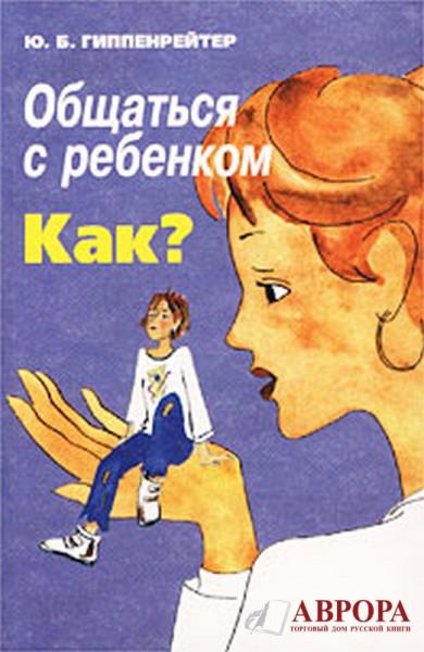 Gippenrejter__Yu.B.__Obschatsya_s_rebenkom._Kak