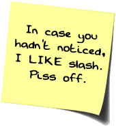 In case you hadn't noticed, I LIKE slash. Piss off.