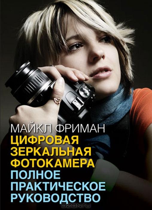 Майкл Фриман. Цифровая зеркальная фотокамера. Полное практическое руководство
