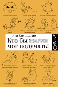 Ася Казанцева - Кто бы мог подумать! Как мозг заставляет нас делать глупости (2014 г.)
