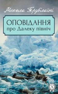 14016-trublani-mikola-opovidannya-pro-daleku-pivnich