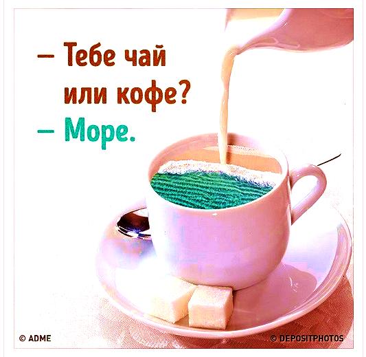 -- Тебе  чай  или  кофе?  -- МОРЕ  ))))))
