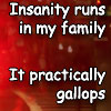 Insanity runs in my family - It practically gallops. (Arsenic and Old Lace)