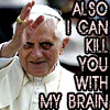 benedict xvi: also i can kill you with my brain