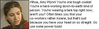 Whoa, Amy Wynn! You're one tough cookie! You're a hard-working down-to-earth kind of person. You're wearing a tank top right now, aren't you? Oftentimes you find your co-workers rather insane, but that's just because you have your head on so straight. Go use some power tools!