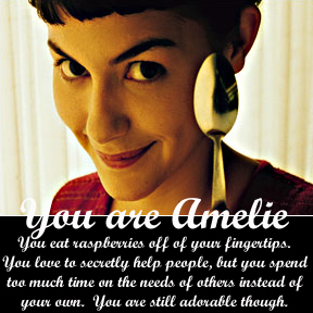You are Amelie. You eat raspberries off of your fingertips. You love to secretly help people, but you spend too much time on the needs of others instead of your own. You are still adorable though.