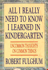 Fulghum - All I Really Need To Know I Learned in Kindergarten