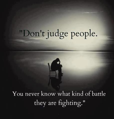 Don't judge people you never know what kind of battle they are fighting