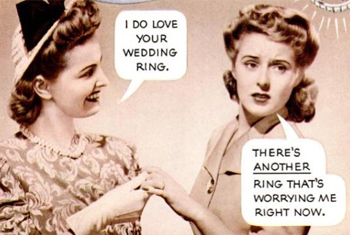 I do love your wedding ring / There's ANOTHER ring that's worrying me right now.